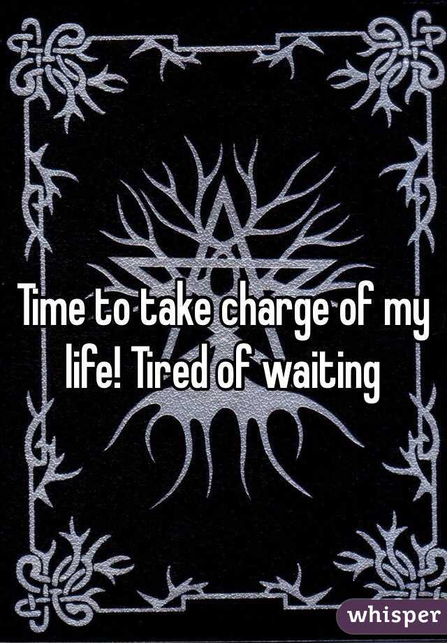 Time to take charge of my life! Tired of waiting