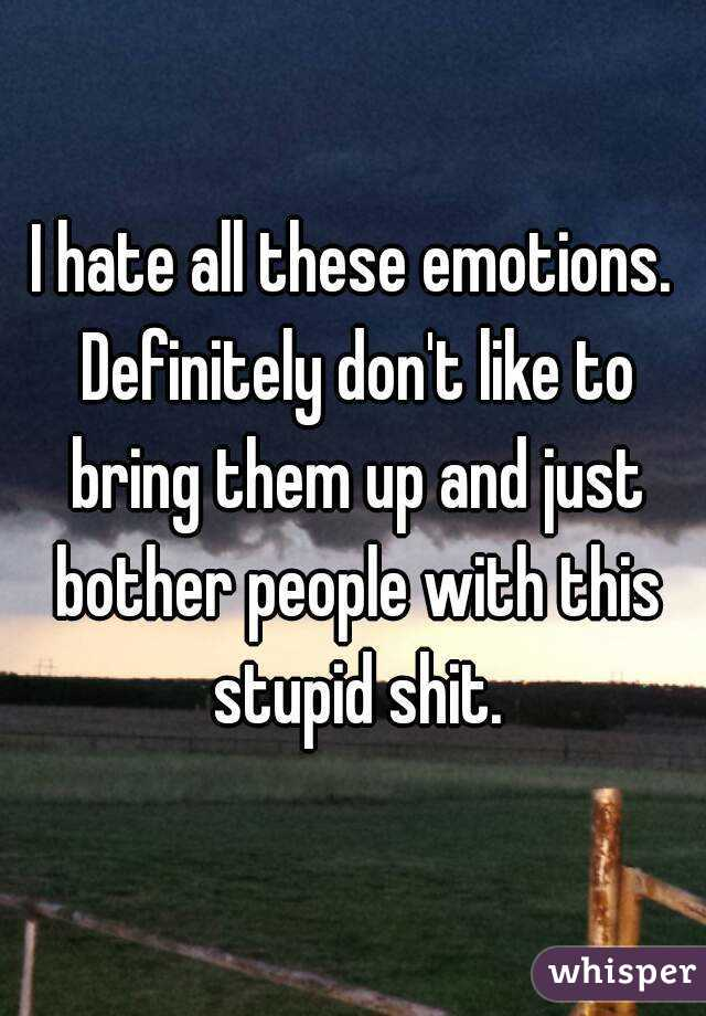 I hate all these emotions. Definitely don't like to bring them up and just bother people with this stupid shit.
