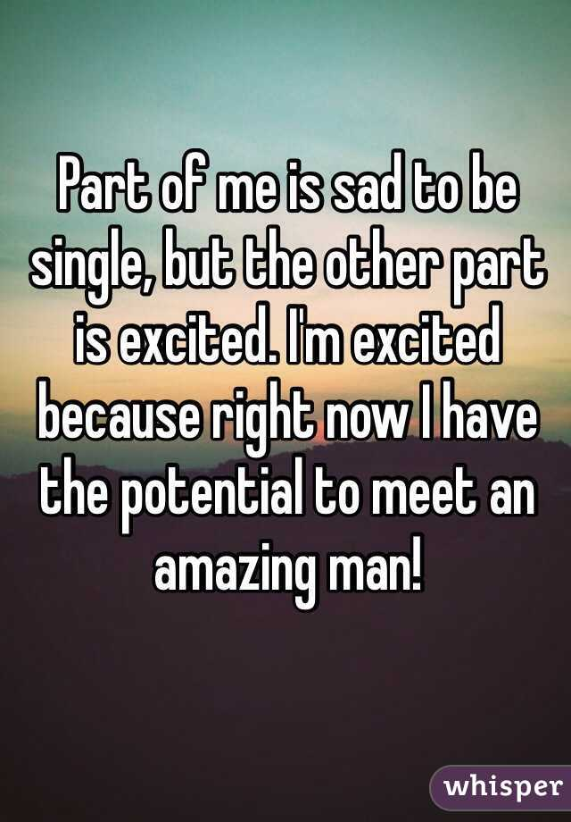 Part of me is sad to be single, but the other part is excited. I'm excited because right now I have the potential to meet an amazing man!
