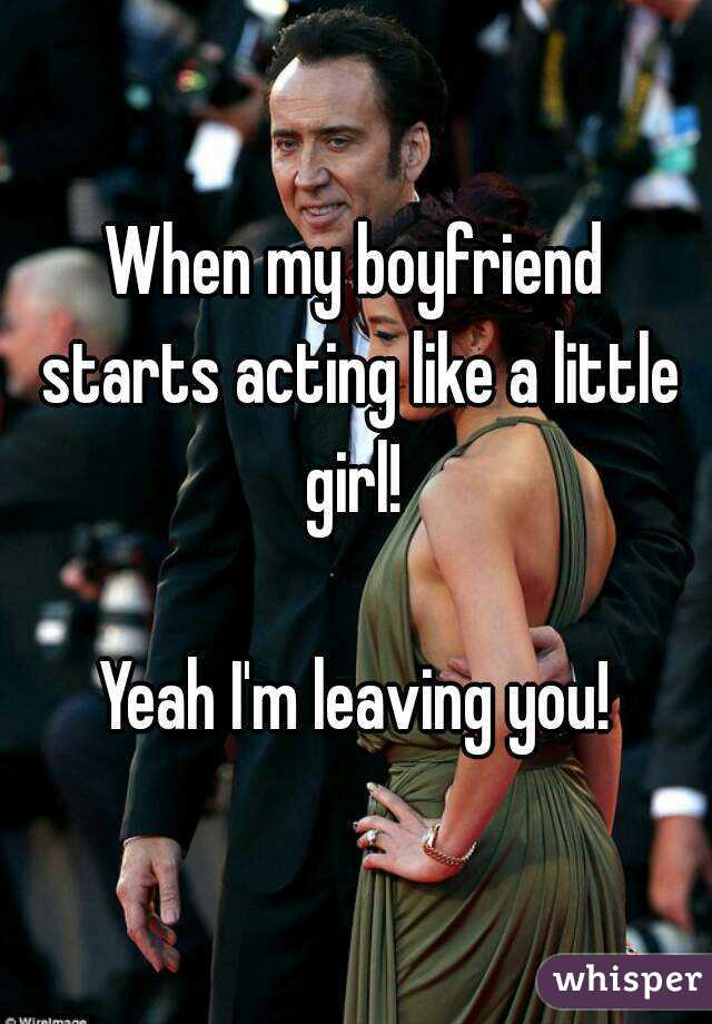 When my boyfriend starts acting like a little girl!   Yeah I'm leaving you!