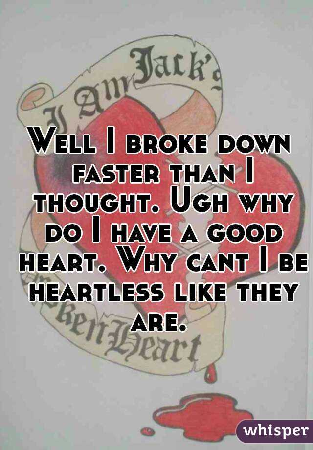 Well I broke down faster than I thought. Ugh why do I have a good heart. Why cant I be heartless like they are.