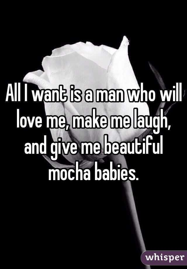 All I want is a man who will love me, make me laugh, and give me beautiful mocha babies.