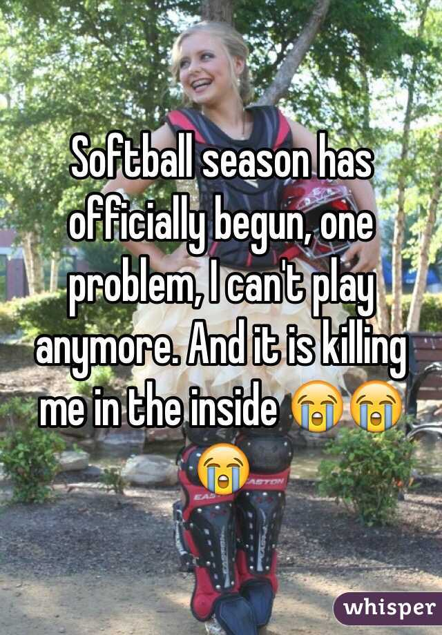Softball season has officially begun, one problem, I can't play anymore. And it is killing me in the inside 😭😭😭