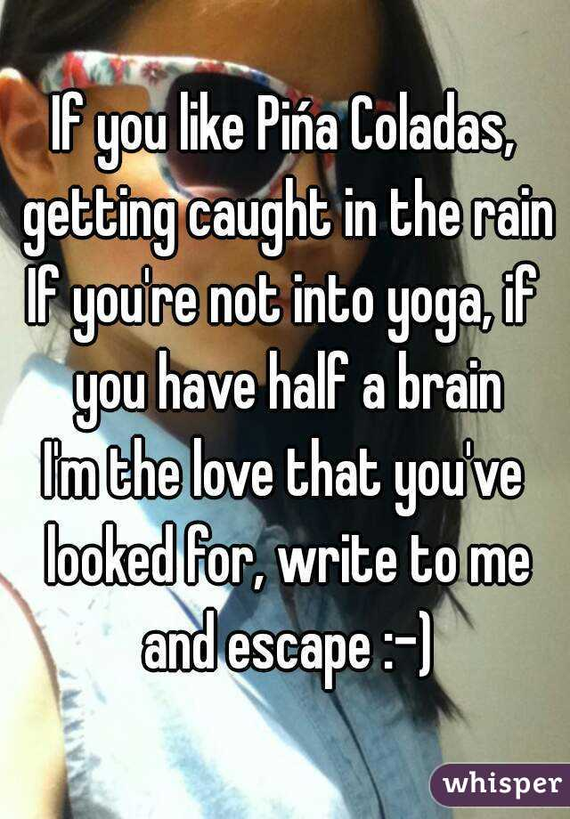 If you like Pińa Coladas, getting caught in the rain If you're not into yoga, if you have half a brain I'm the love that you've looked for, write to me and escape :-)