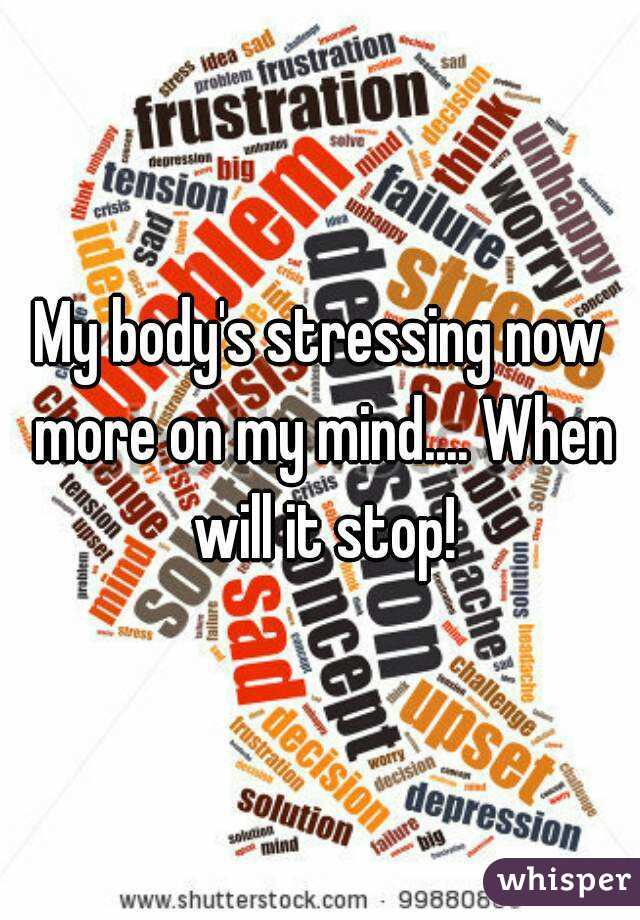 My body's stressing now more on my mind.... When will it stop!