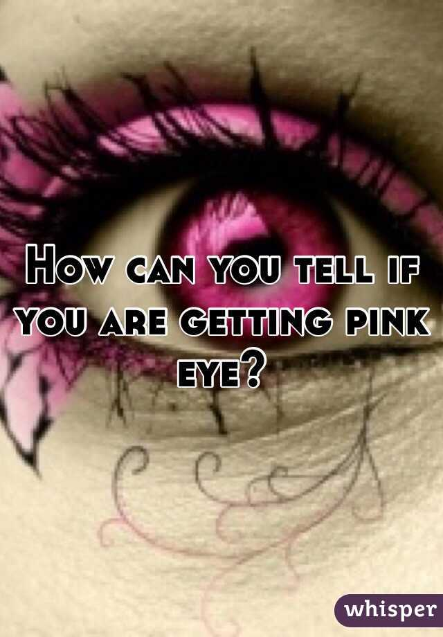 How can you tell if you are getting pink eye?
