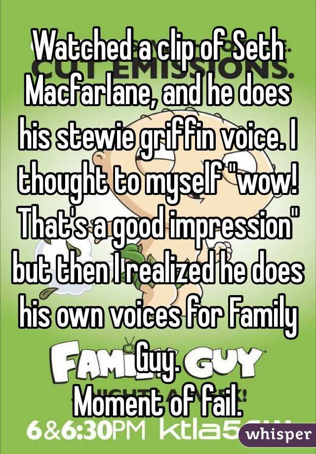 """Watched a clip of Seth Macfarlane, and he does his stewie griffin voice. I thought to myself """"wow! That's a good impression"""" but then I realized he does his own voices for Family Guy.  Moment of fail."""