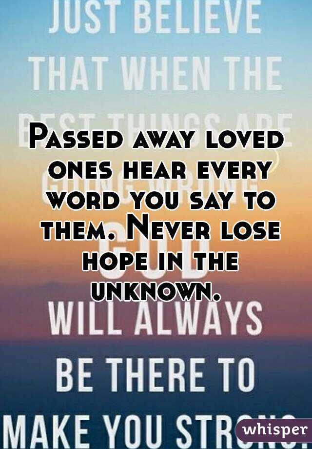 Passed away loved ones hear every word you say to them. Never lose hope in the unknown.