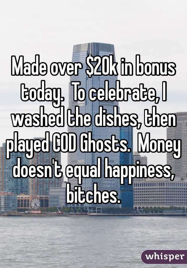 Made over $20k in bonus today.  To celebrate, I washed the dishes, then played COD Ghosts.  Money doesn't equal happiness, bitches.