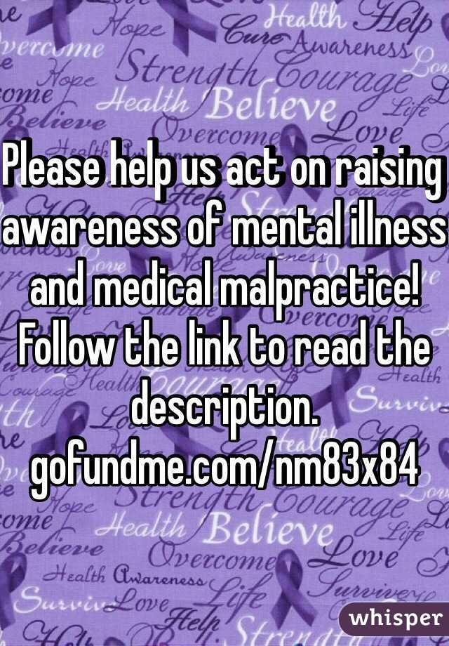 Please help us act on raising awareness of mental illness and medical malpractice! Follow the link to read the description.  gofundme.com/nm83x84