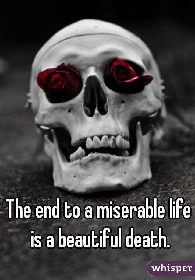 The end to a miserable life is a beautiful death.