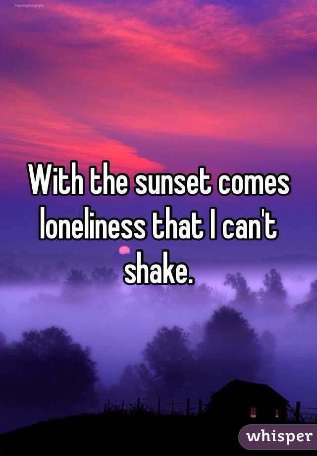 With the sunset comes loneliness that I can't shake.