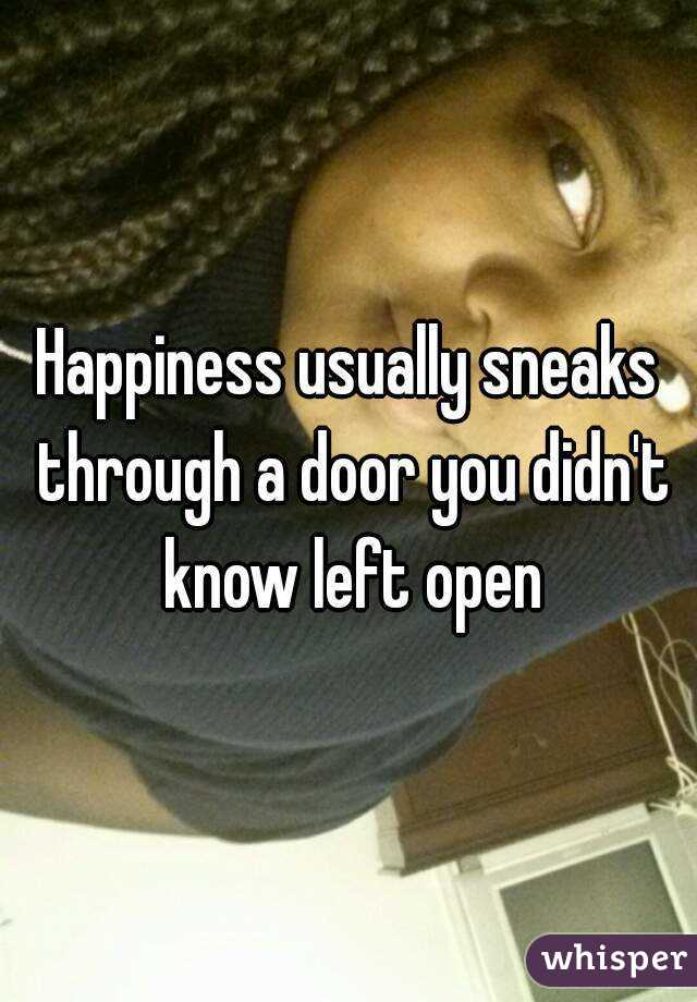Happiness usually sneaks through a door you didn't know left open