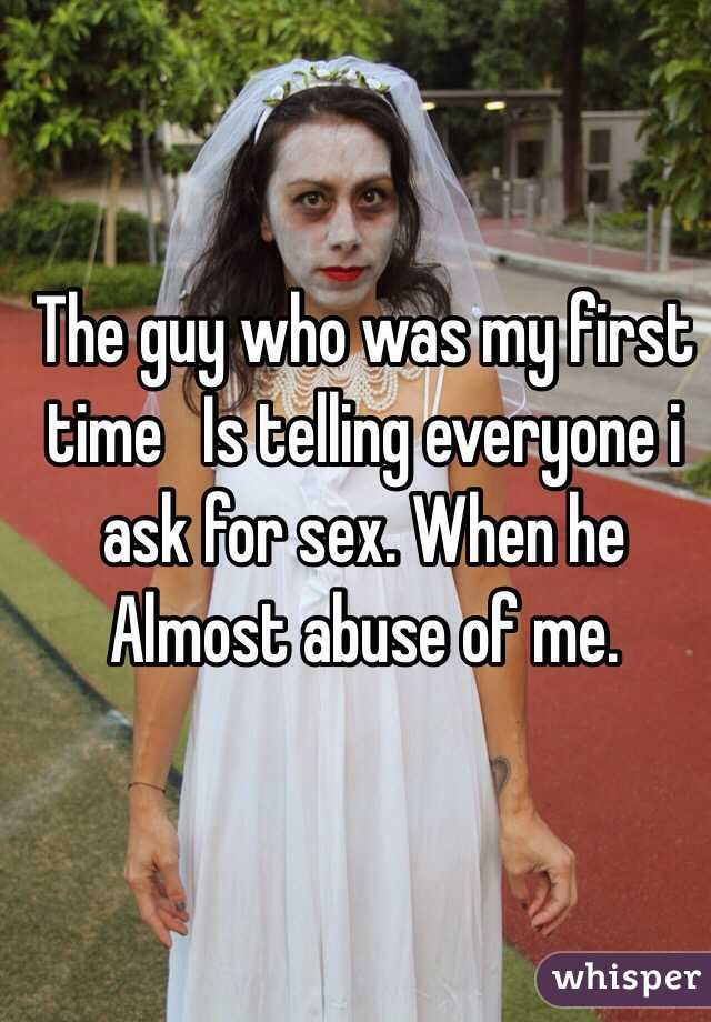 The guy who was my first time   Is telling everyone i ask for sex. When he Almost abuse of me.