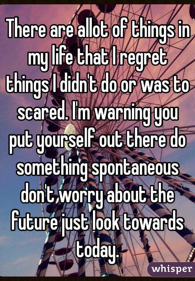 There are allot of things in my life that I regret things I didn't do or was to scared. I'm warning you put yourself out there do something spontaneous don't worry about the future just look towards today.