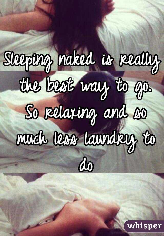 Sleeping naked is really the best way to go. So relaxing and so much less laundry to do