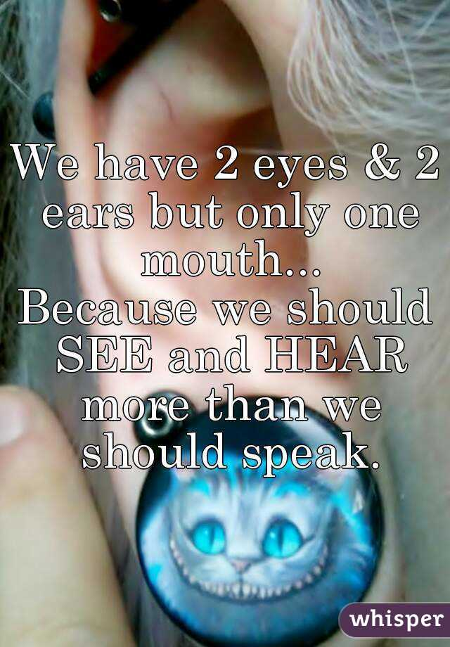 We have 2 eyes & 2 ears but only one mouth... Because we should SEE and HEAR more than we should speak.