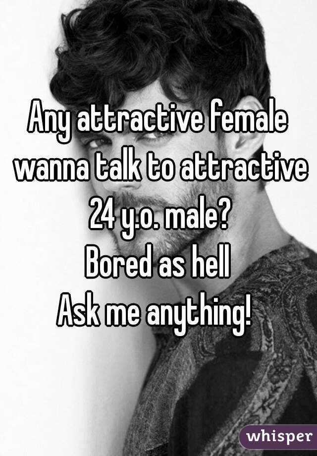 Any attractive female wanna talk to attractive 24 y.o. male? Bored as hell Ask me anything!