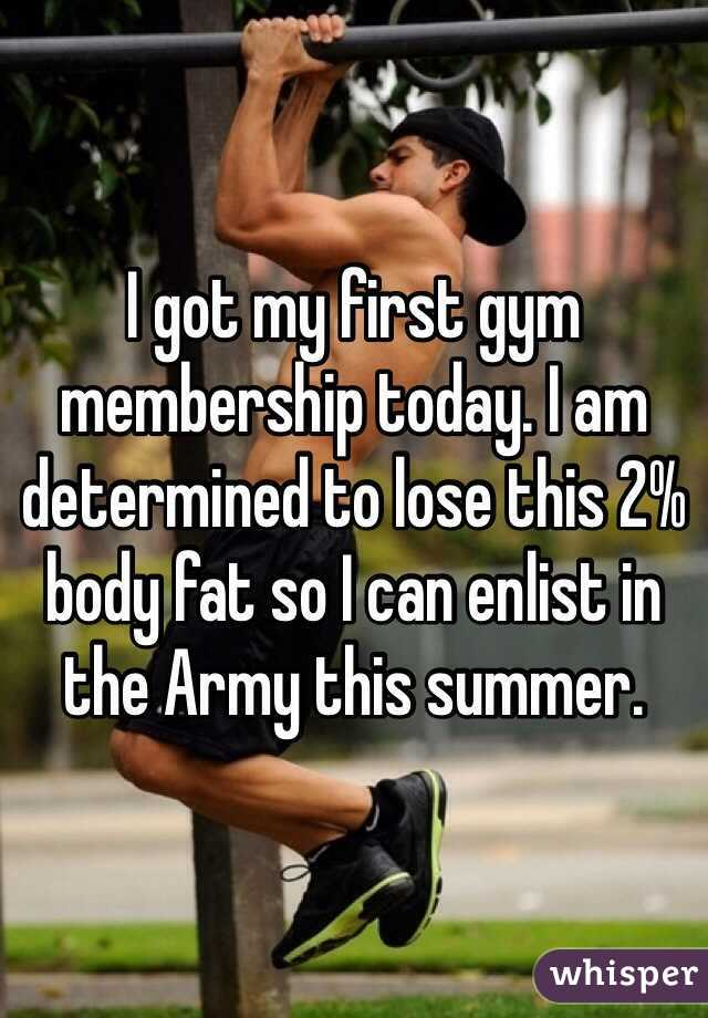 I got my first gym membership today. I am determined to lose this 2% body fat so I can enlist in the Army this summer.