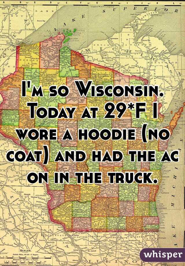 I'm so Wisconsin. Today at 29*F I wore a hoodie (no coat) and had the ac on in the truck.