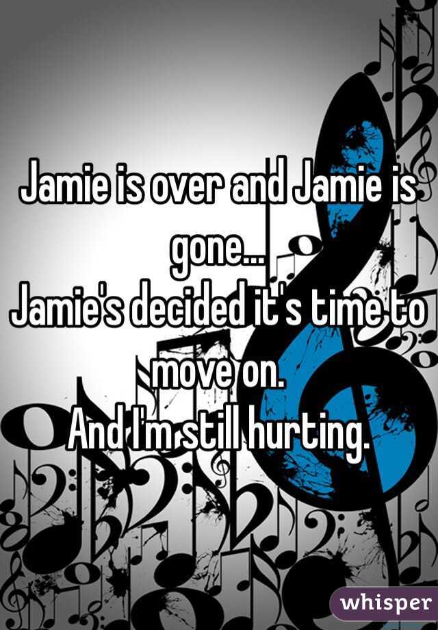 Jamie is over and Jamie is gone... Jamie's decided it's time to move on. And I'm still hurting.