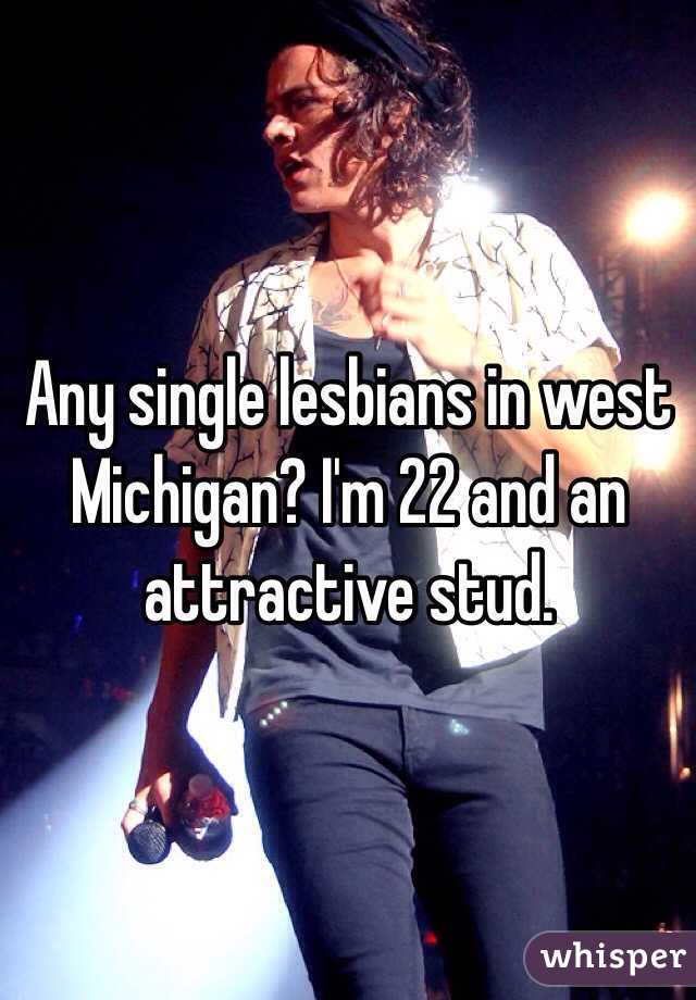 Any single lesbians in west Michigan? I'm 22 and an attractive stud.