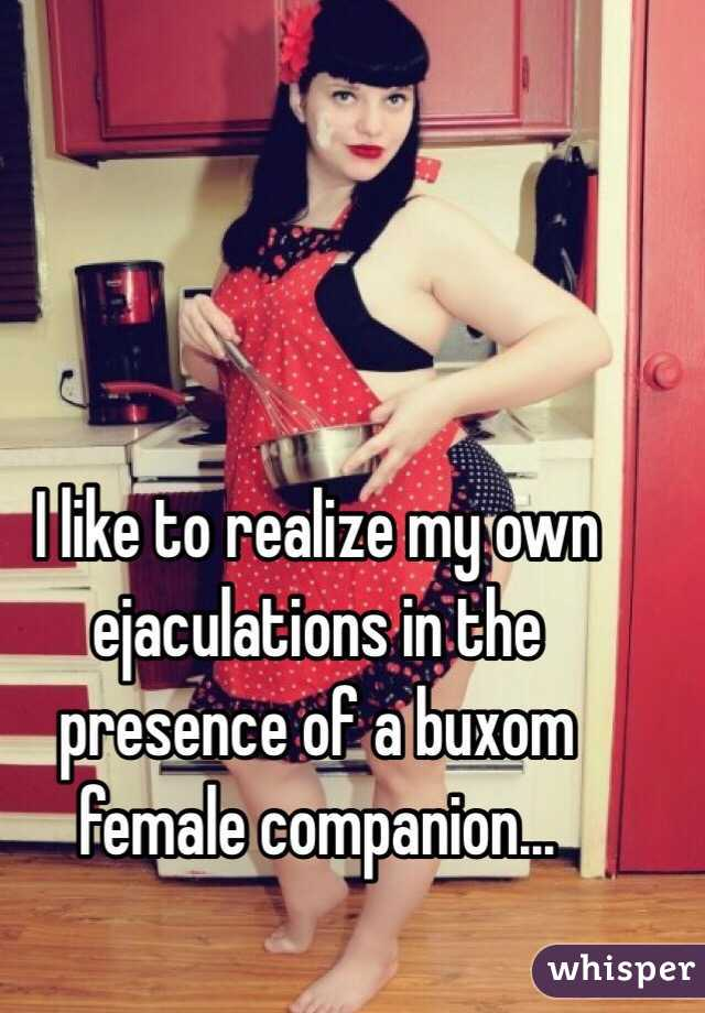 I like to realize my own ejaculations in the presence of a buxom female companion...