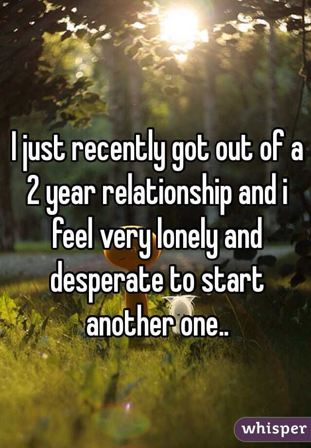 I just recently got out of a 2 year relationship and i feel very lonely and desperate to start another one..