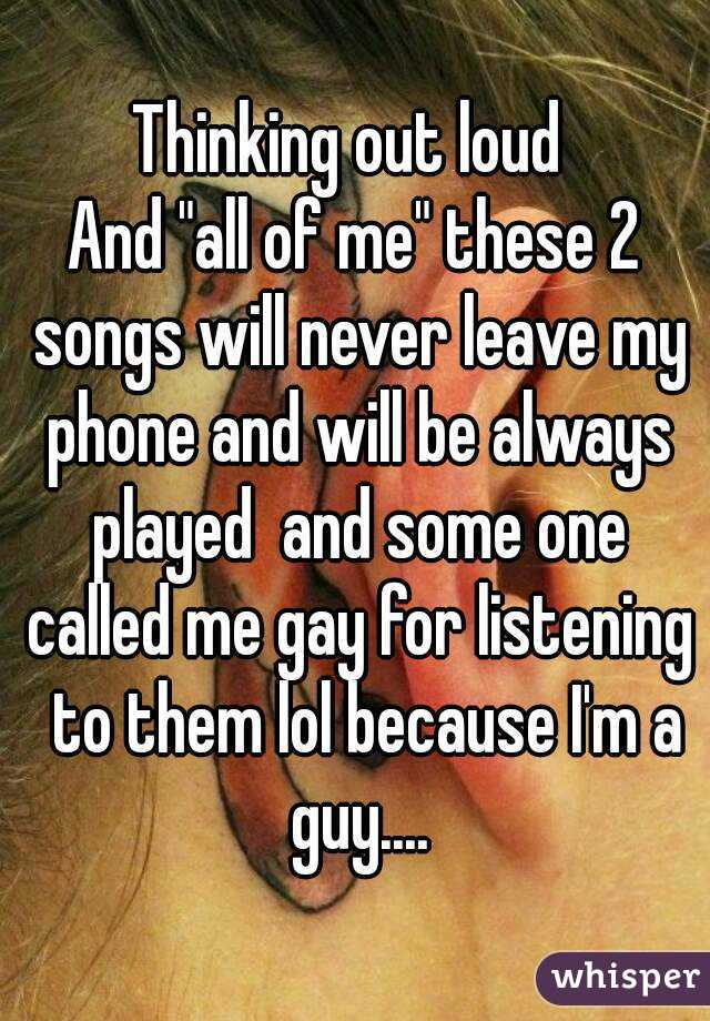 """Thinking out loud  And """"all of me"""" these 2 songs will never leave my phone and will be always played  and some one called me gay for listening  to them lol because I'm a guy...."""