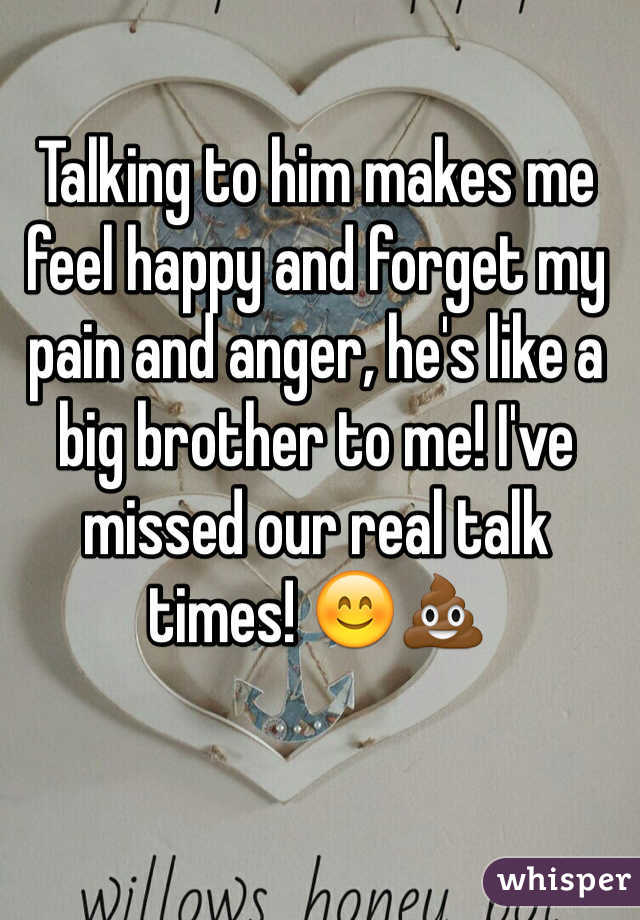 Talking to him makes me feel happy and forget my pain and anger, he's like a big brother to me! I've missed our real talk times! 😊💩