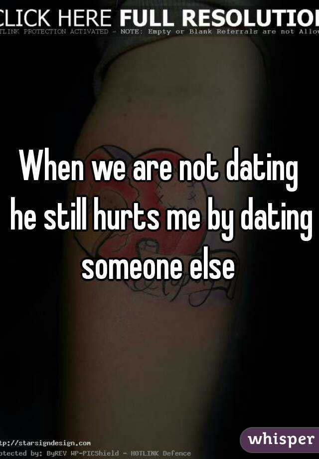 When we are not dating he still hurts me by dating someone else