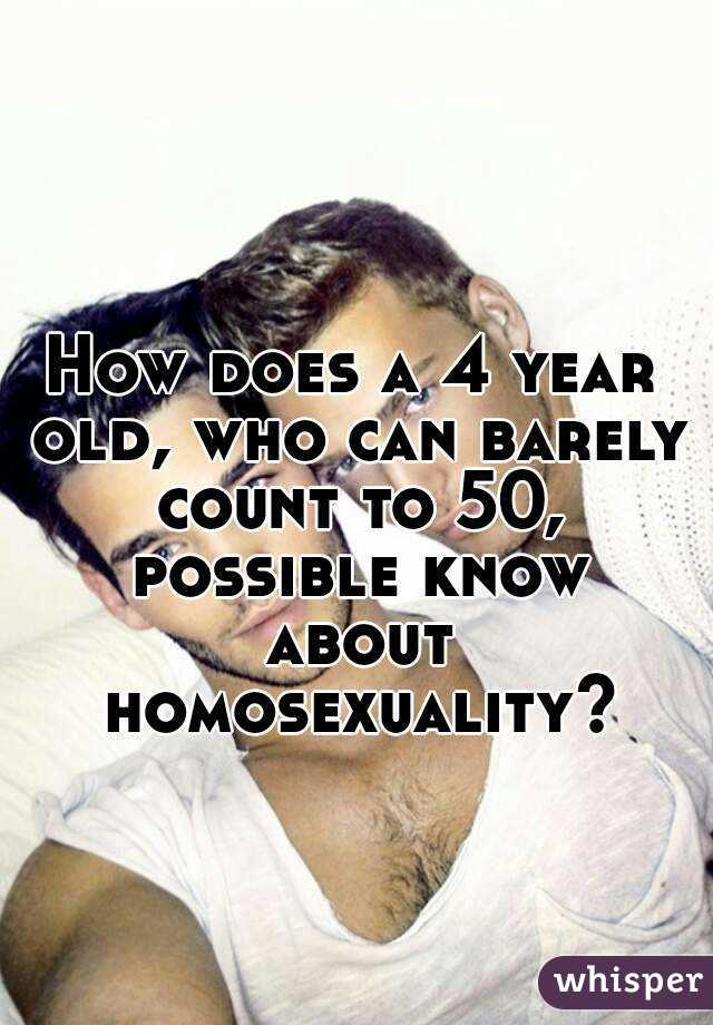 How does a 4 year old, who can barely count to 50, possible know about homosexuality?