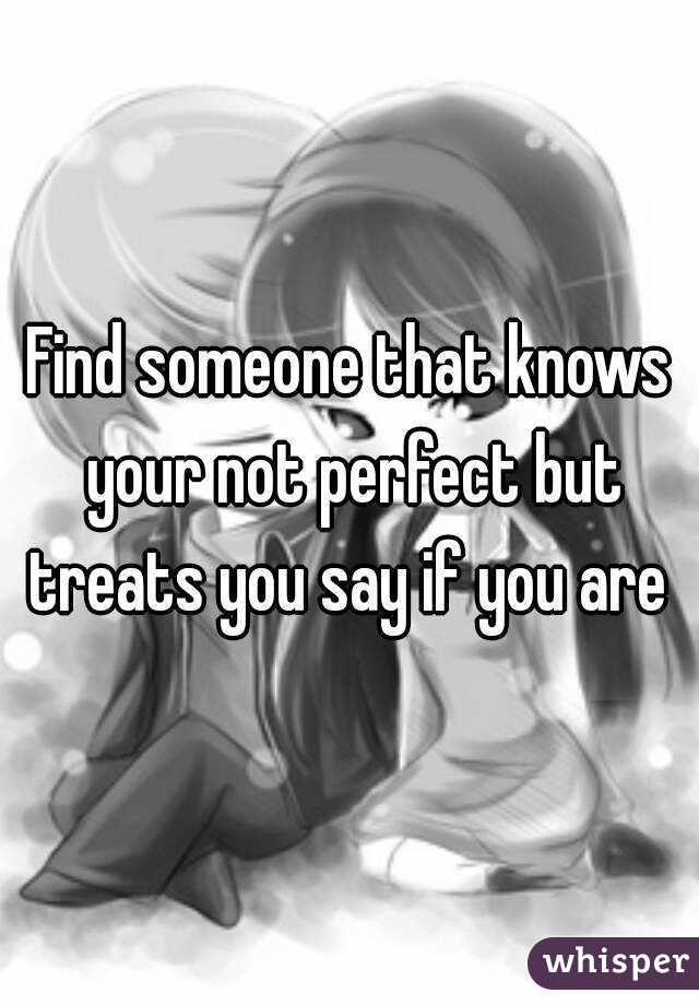 Find someone that knows your not perfect but treats you say if you are
