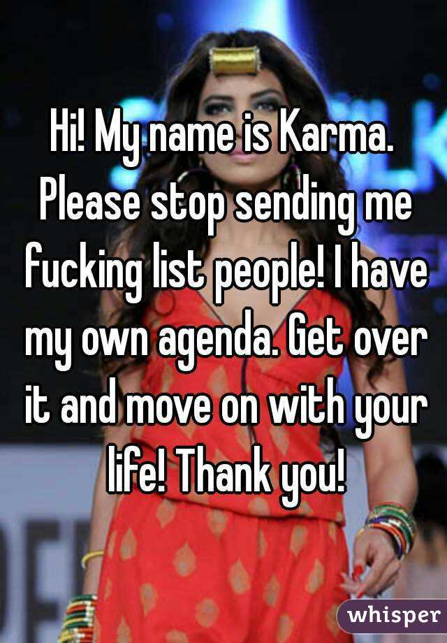 Hi! My name is Karma. Please stop sending me fucking list people! I have my own agenda. Get over it and move on with your life! Thank you!