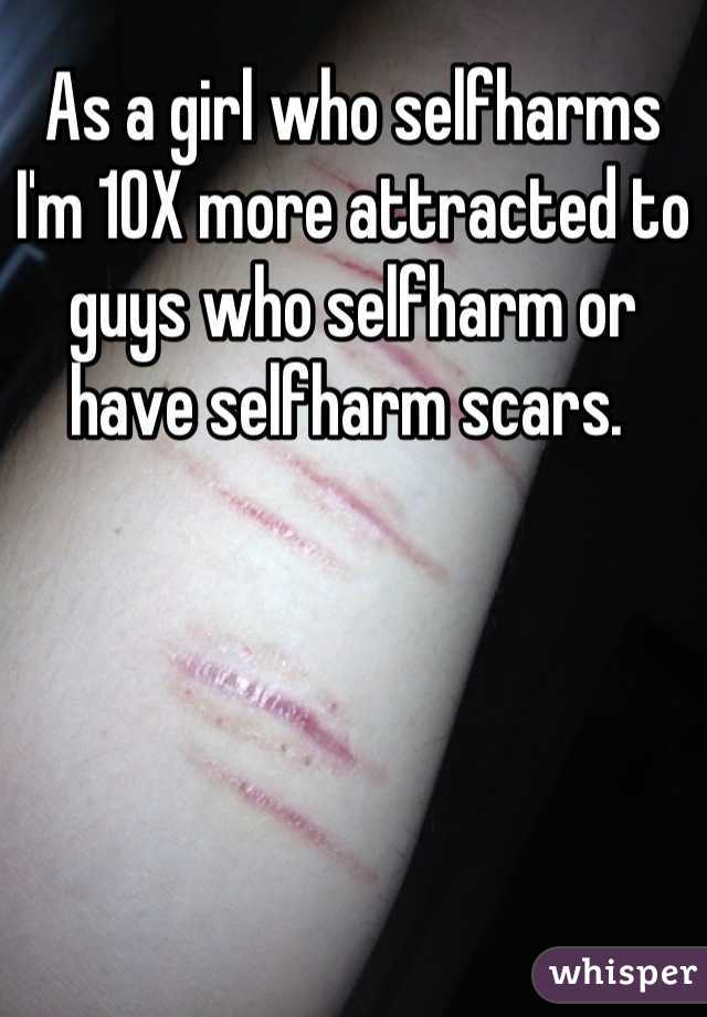 As a girl who selfharms I'm 10X more attracted to guys who selfharm or have selfharm scars.