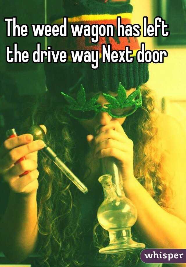 The weed wagon has left the drive way Next door