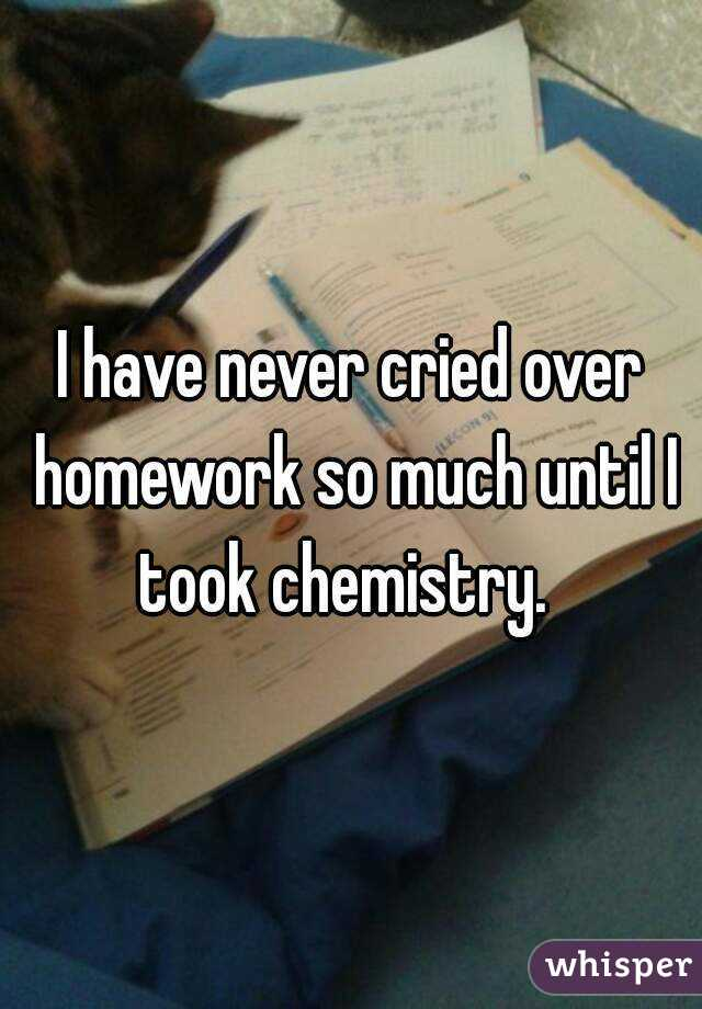 I have never cried over homework so much until I took chemistry.