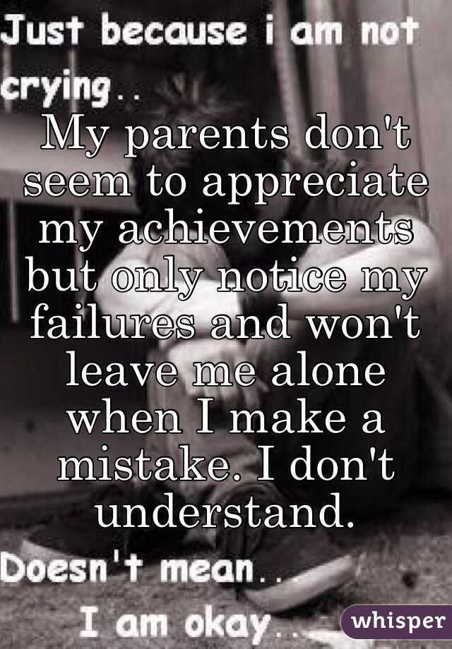 My parents don't seem to appreciate my achievements but only notice my failures and won't leave me alone when I make a mistake. I don't  understand.