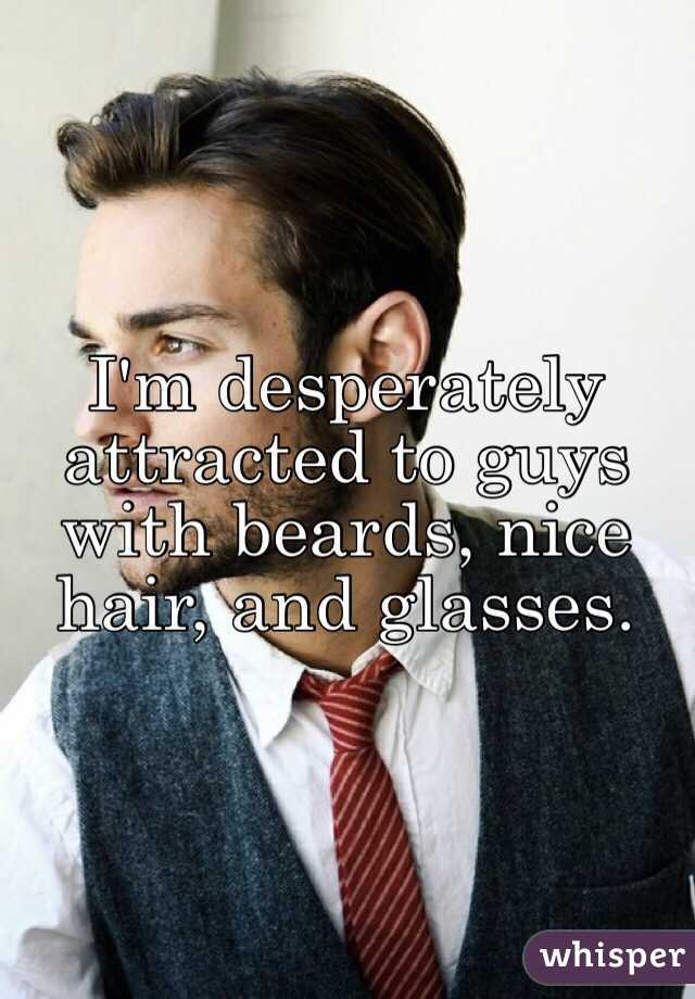 I'm desperately attracted to guys with beards, nice hair, and glasses.
