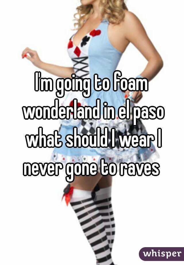 I'm going to foam wonderland in el paso what should I wear I never gone to raves