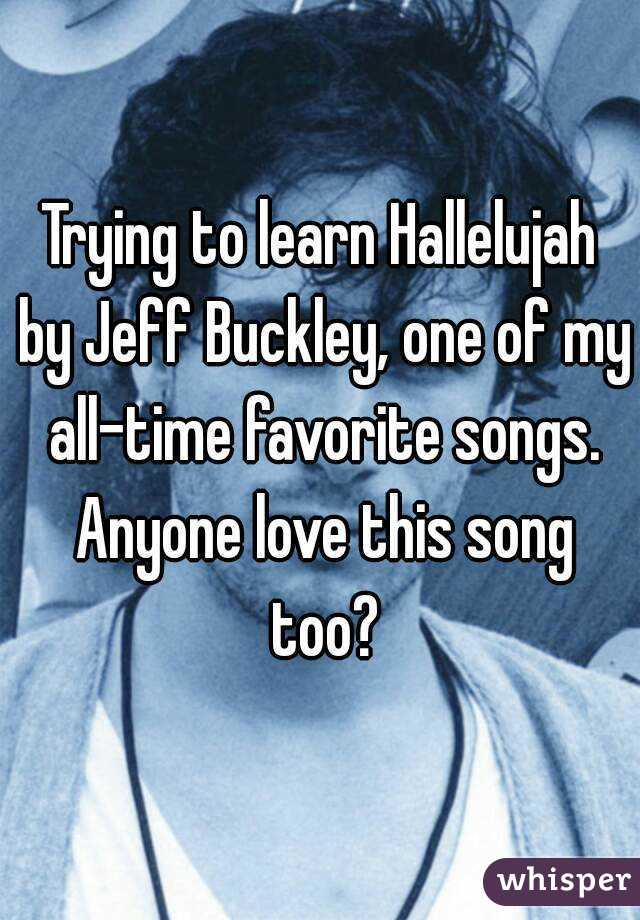 Trying to learn Hallelujah by Jeff Buckley, one of my all-time favorite songs. Anyone love this song too?