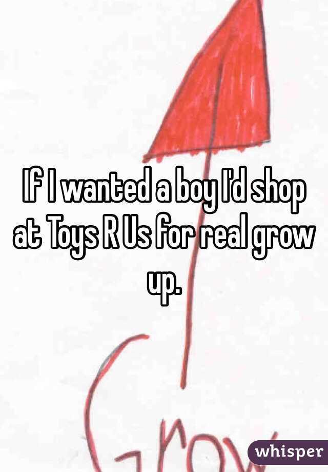 If I wanted a boy I'd shop at Toys R Us for real grow up.
