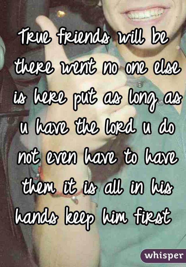True friends will be there went no one else is here put as long as u have the lord u do not even have to have them it is all in his hands keep him first