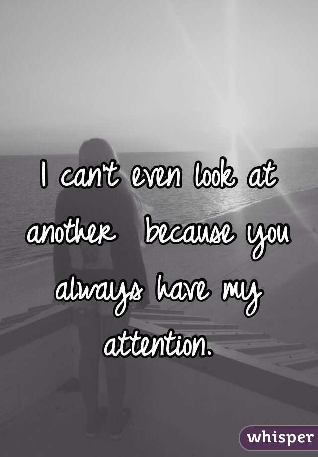 I can't even look at another  because you always have my attention.