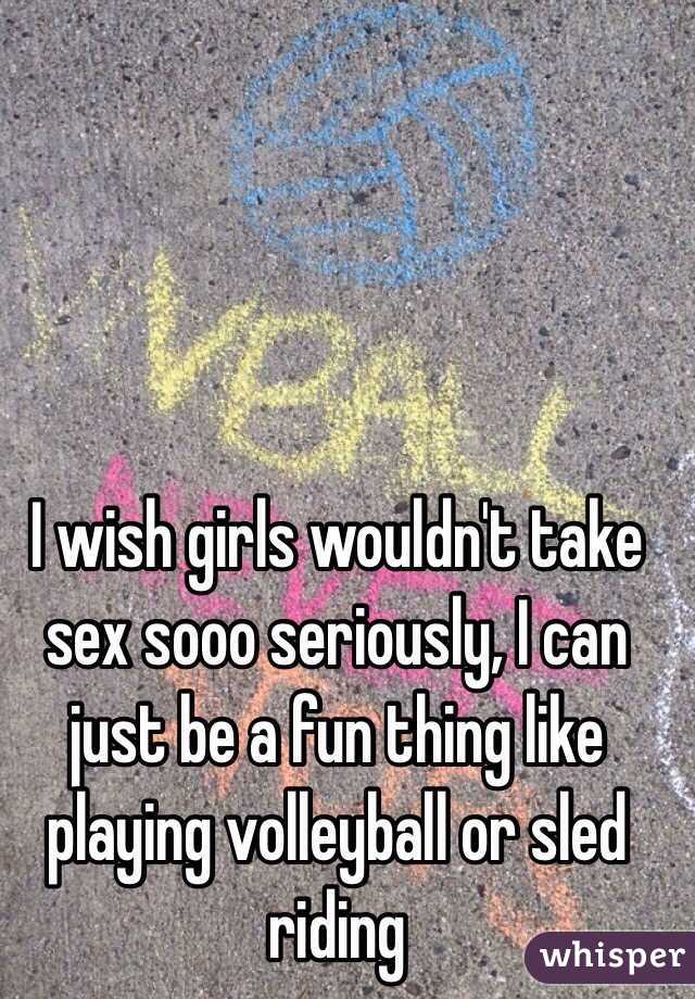 I wish girls wouldn't take sex sooo seriously, I can just be a fun thing like playing volleyball or sled riding