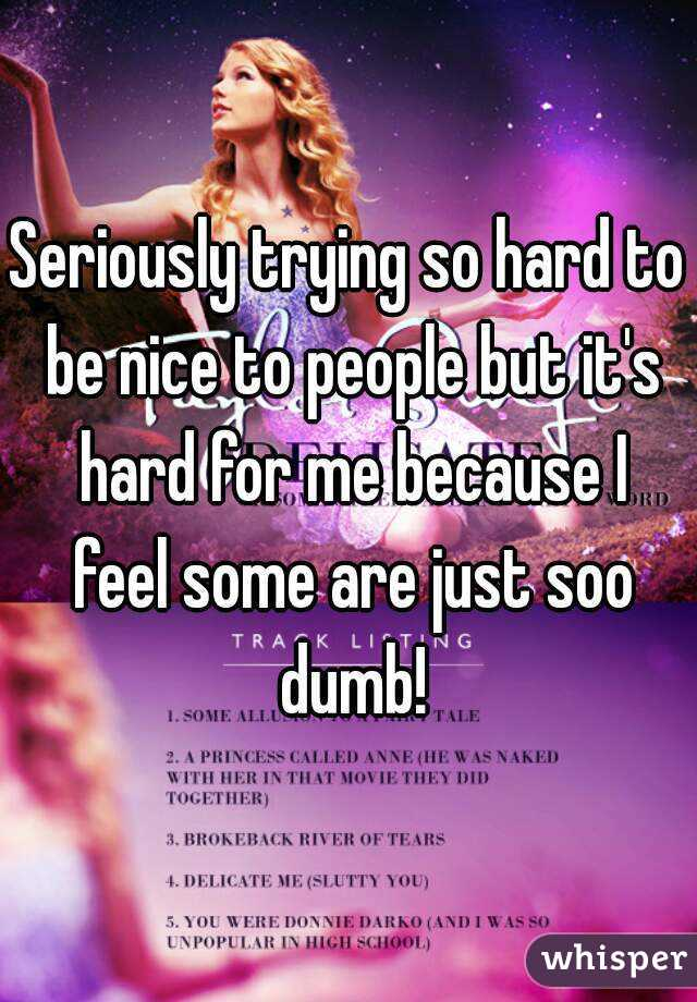 Seriously trying so hard to be nice to people but it's hard for me because I feel some are just soo dumb!