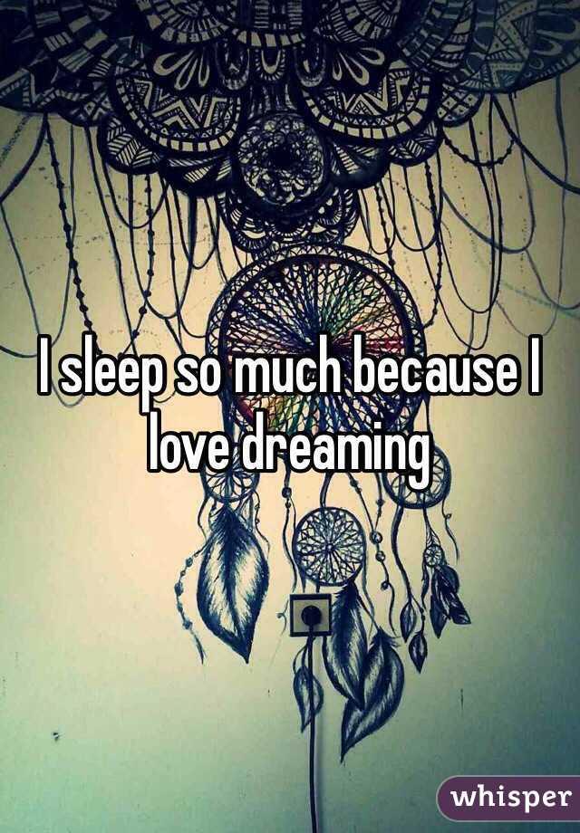 I sleep so much because I love dreaming