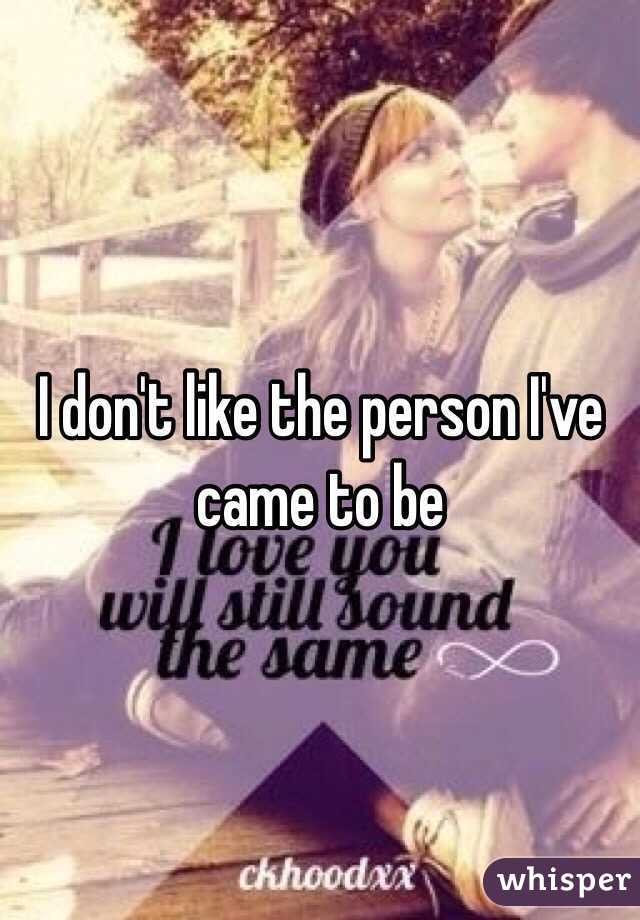 I don't like the person I've came to be