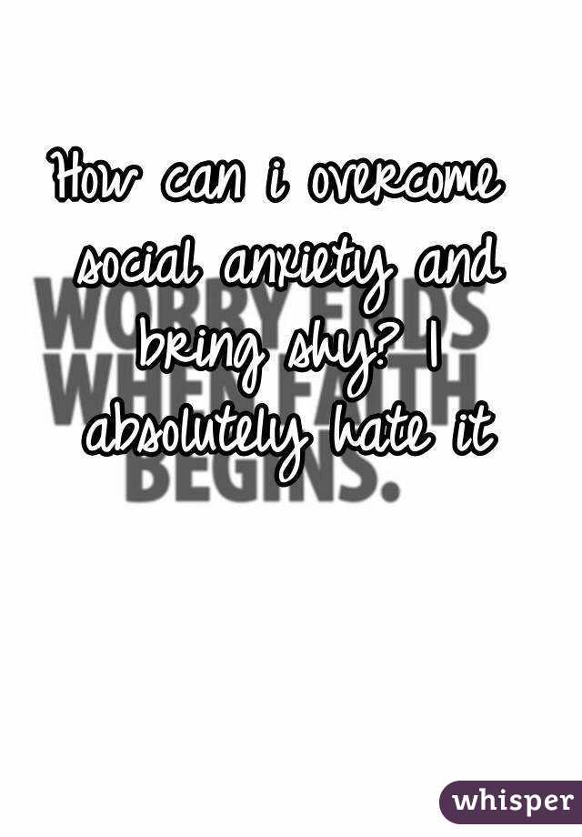 How can i overcome social anxiety and bring shy? I absolutely hate it