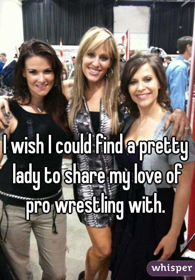 I wish I could find a pretty lady to share my love of pro wrestling with.